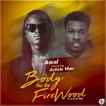 Awal Ft. Article Wan – Body No Be Firewood (Prod by Dr Ray)