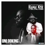 Kwaw Kese ft Zeal x Samini – Unlooking (Prod by Skonti)