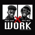 Kwesi Slay – Work ft Kofi Mole (Prod by Lyriqal Beatz)