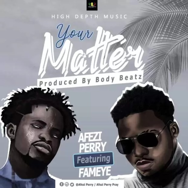 Afezi Perry – Your Matter ft. Fameye (Prod by Body Beatz)