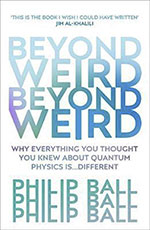 Philip Ball, Beyond Weird: Why Everything You Thought About Quantum Physics Is… Different (Vintage 2019), 384 blz.