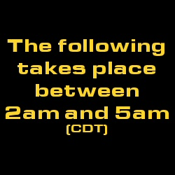 The following takes place between 2am and 5am CDT