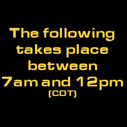 The following takes place between 7am and 12pm CDT