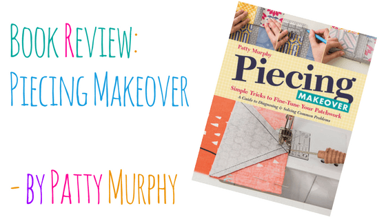 Piecing Makeover by Patty Murphy: A Book Review and Giveaway! CLOSED
