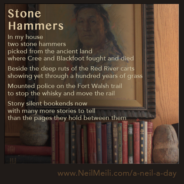 In my house two stone hammers picked from the ancient land where Cree and Blackfoot fought and died  Beside the deep ruts of the Red River carts showing yet through a hundred years of grass  Mounted police on the Fort Walsh trail to stop the whisky and move the rail  Stony silent bookends now with many more stories to tell than the pages they hold between them