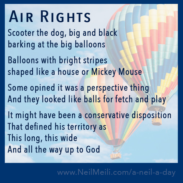 Scooter the dog, big and black barking at the big balloons  Balloons with bright stripes shaped like a house or Mickey Mouse  Some opined it was a perspective thing And they looked like balls for fetch and play  It might have been a conservative disposition That defined his territory as This long, this wide And all the way up to God