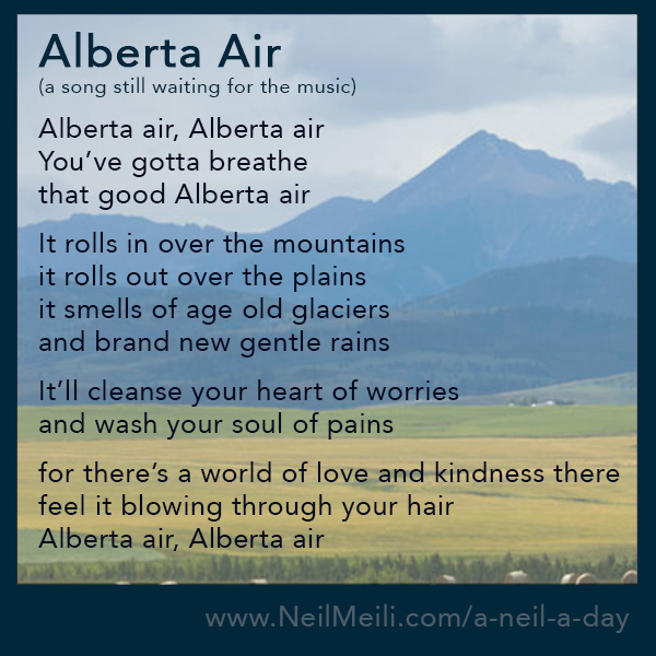 Alberta air, Alberta air You've gotta breathe that good Alberta air  It rolls in over the mountains it rolls out over the plains it smells of age old glaciers and brand new gentle rains  It'll cleanse your heart of worries and wash your soul of pains  for there's a world of love and kindness there feel it blowing through your hair Alberta air, Alberta air