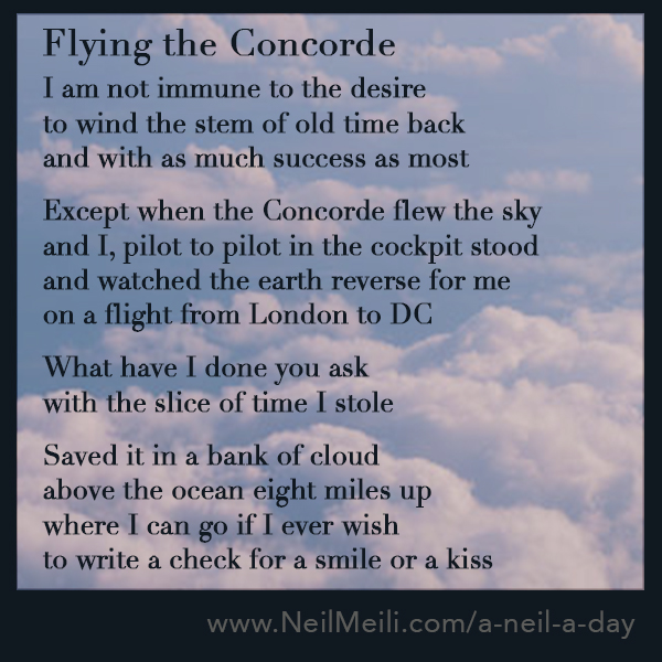 I am not immune to the desire to wind the stem of old time back and with as much success as most  Except when the Concorde flew the sky and I, pilot to pilot in the cockpit stood and watched the earth reverse for me on a flight from London to DC  What have I done you ask with the slice of time I stole  Saved it in a bank of cloud above the ocean eight miles up where I can go if I ever wish to write a check for a smile or a kiss