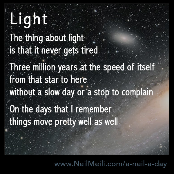 The thing about light  is that it never gets tired  Three million years at the speed of itself from that star to here without a slow day or a stop to complain  On the days that I remember things move pretty well as well