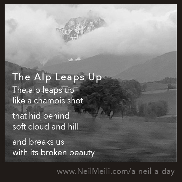 The alp leaps up like a chamois shot  that hid behind  soft cloud and hill  and breaks us with its broken beauty
