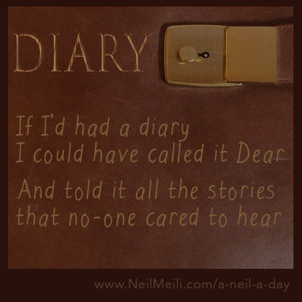 If I'd had a diary I could have called it Dear  \And told it all the stories that no-one cared to hear