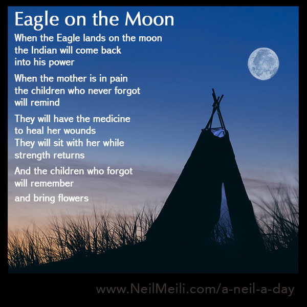 When the Eagle lands on the moon the Indian will come back into his power  When the mother is in pain the children who never forgot will remind  They will have the medicine to heal her wounds They will sit with her while strength returns  And the children who forgot will remember  and bring flowers