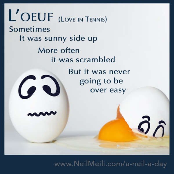 Love in Tennis  Sometimes      It was sunny side up             More often                  it was scrambled                                                                      But it was never                            going to be                                 over easy