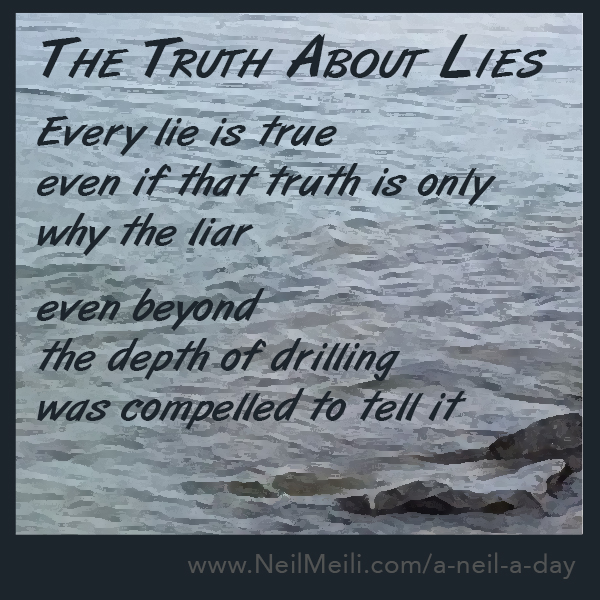 Every lie is true even if that truth is only why the liar  even beyond  the depth of drilling was compelled to tell it