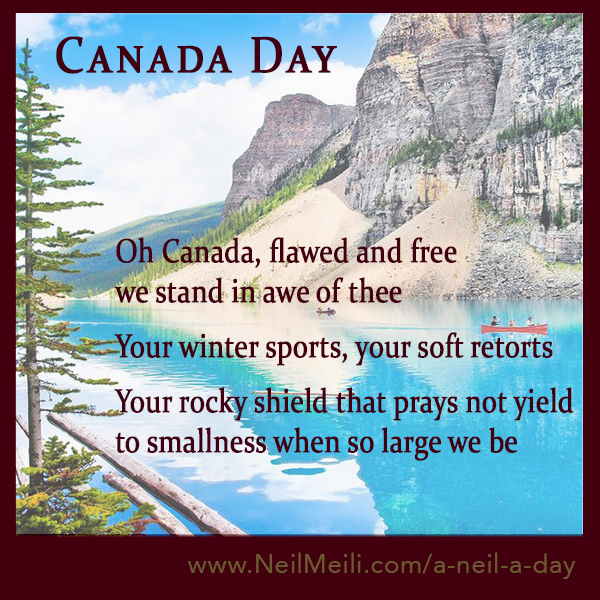 Oh Canada, flawed and free we stand in awe of thee  Your winter sports, your soft retorts  Your rocky shield that prays not yield to smallness when so large we be