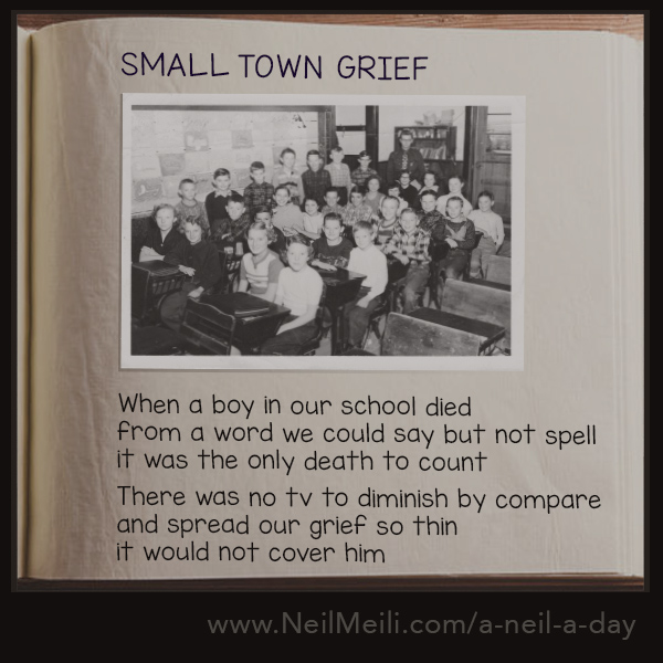 When a boy in our school died from a word we could say but not spell it was the only death to count  There was no tv to diminish by compare and spread our grief so thin it would not cover him