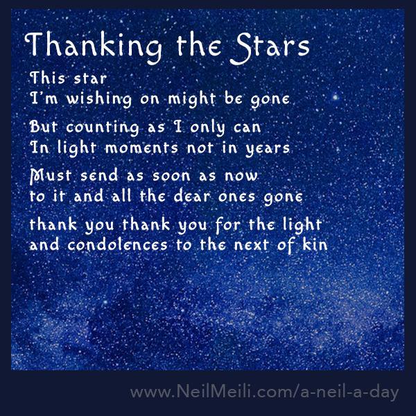 This star  I'm wishing on might be gone  But counting as I only can In light moments not in years  Must send as soon as now to it and all the dear ones gone  thank you thank you for the light and condolences to the next of kin