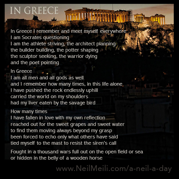 In Greece I remember and meet myself everywhere I am Socrates questioning I am the athlete striving, the architect planning the builder building, the potter shaping the sculptor seeking, the warrior dying and the poet pointing  In Greece I am all men and all gods as well and I remember how many times, in this life alone I have pushed the rock endlessly uphill carried the world on my shoulders had my liver eaten by the savage bird  How many times I have fallen in love with my own reflection reached out for the sweet grapes and sweet water to find them moving always beyond my grasp been forced to echo only what others have said tied myself to the mast to resist the siren's call  Fought in a thousand wars full out on the open field or sea or hidden in the belly of a wooden horse
