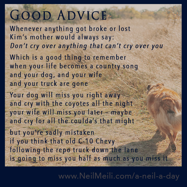 Whenever anything got broke or lost Kim's mother would always say: Don't cry over anything that can't cry over you  Which is a good thing to remember when your life becomes a country song and your dog, and your wife  and your truck are gone  Your dog will miss you right away and cry with the coyotes all the night your wife will miss you later – maybe and cry for all the coulda's that might  but you're sadly mistaken if you think that old C-10 Chevy following the repo truck down the lane is going to miss you half as much as you miss it