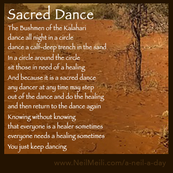 The Bushmen of the Kalahari dance all night in a circle dance a calf-deep trench in the sand  In a circle around the circle sit those in need of a healing  And because it is a sacred dance any dancer at any time may step out of the dance and do the healing and then return to the dance again  Knowing without knowing that everyone is a healer sometimes everyone needs a healing sometimes  You just keep dancing