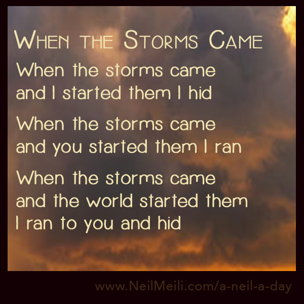 When the storms came and I started them I hid  When the storms came and you started them I ran  When the storms came and the world started them I ran to you and hid