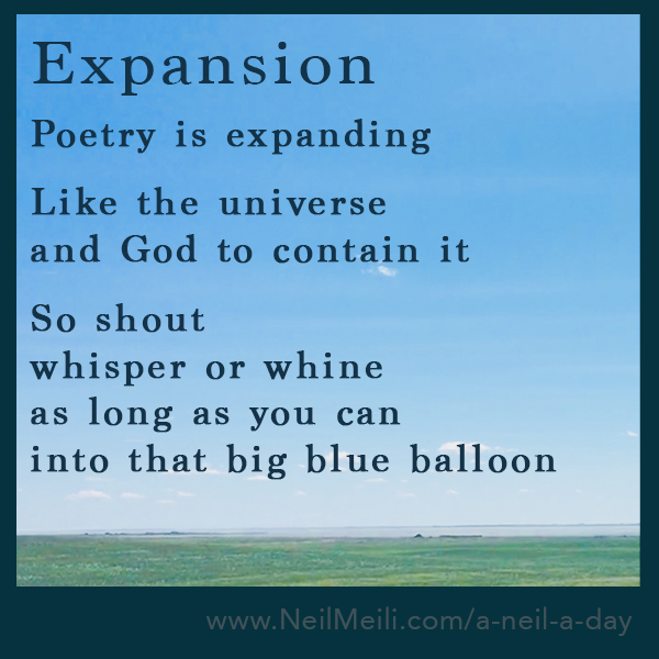 Poetry is expanding  Like the universe and God to contain it  So shout whisper or whine as long as you can into that big blue balloon