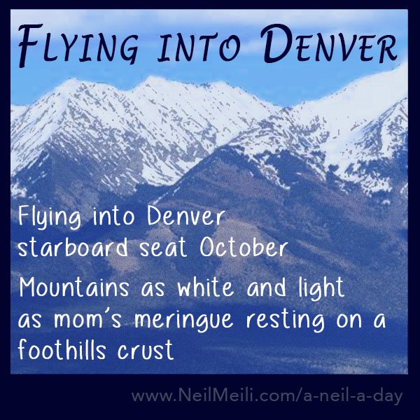 Flying into Denver starboard seat October Mountains as white and light as mom's meringue resting on a foothills crust