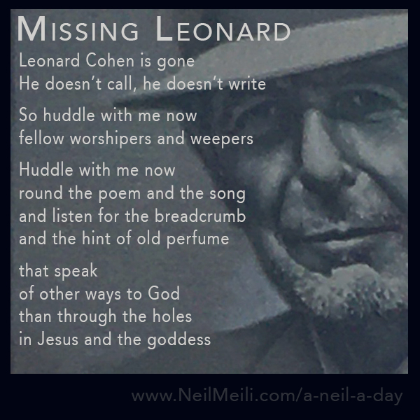 Leonard Cohen is gone  He doesn't call, he doesn't write.  So huddle with me now fellow worshipers and weepers Huddle with me now round the poem and the song and listen for the breadcrumb and the hint of old perfume that speak of other ways to God than through the holes in Jesus and the goddess