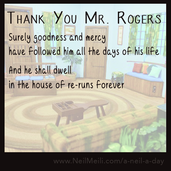Surely goodness and mercy have followed him all the days of his life  And he shall dwell  in the house of re-runs forever