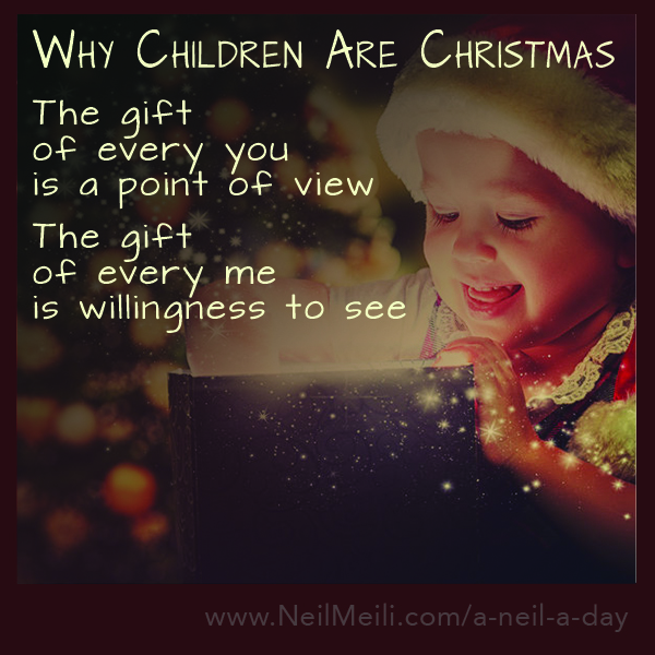 The gift of every you is a point of view  The gift of every me is willingness to see
