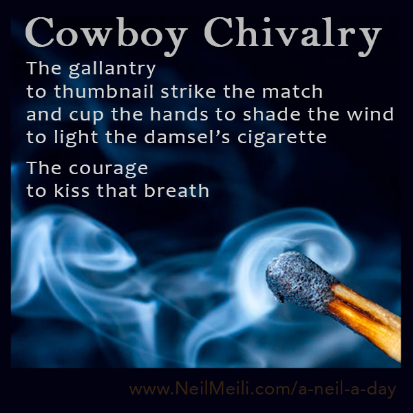 The gallantry to thumbnail strike the match and cup the hands to shade the wind to light the damsel's cigarette  The courage to kiss that breath