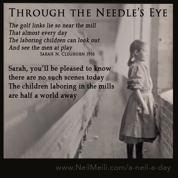 The golf links lie so near the mill That almost every day The laboring children can look out And see the men at play                    Sarah N. Cleghorn 1916  Sarah, you'll be pleased to know there are no such scenes today The children laboring in the mills are half a world away