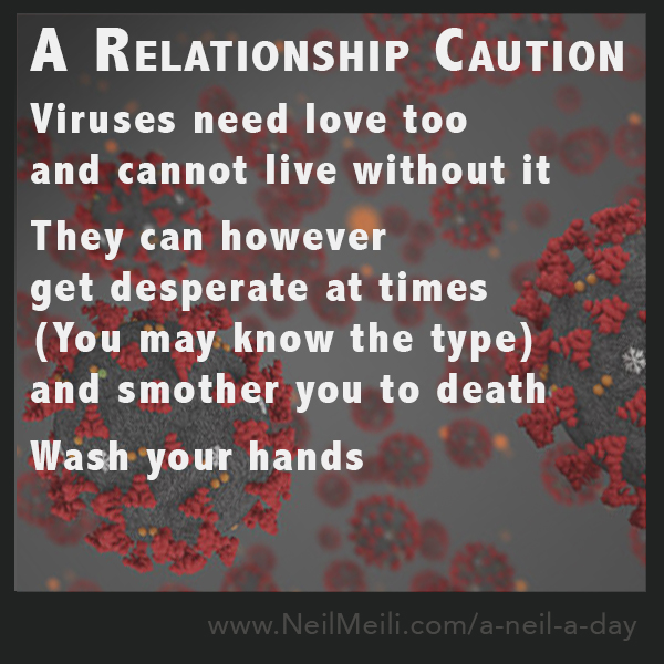 Viruses need love too and cannot live without it  They can however get desperate at times (You may know the type) and smother you to death  Wash your hands