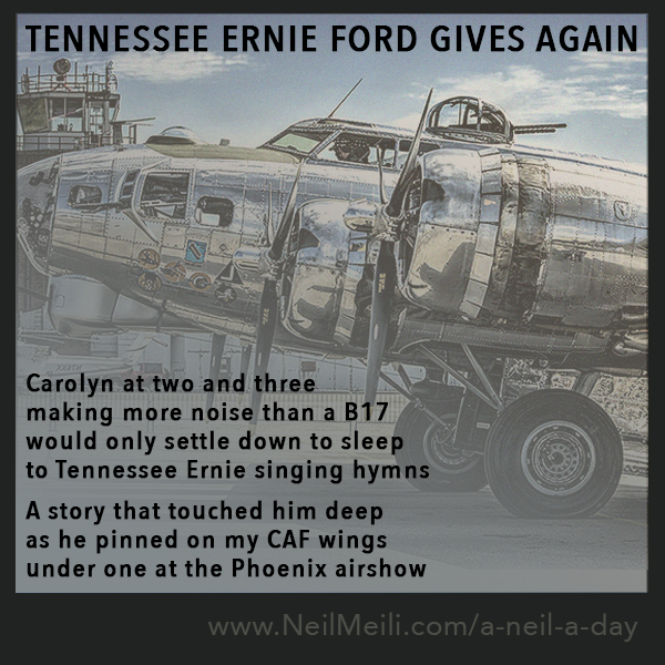 Carolyn at two and three making more noise than a B17 would only settle down to sleep to Tennessee Ernie singing hymns  A story that touched him deep as he pinned on my CAF wings under one at the Phoenix airshow