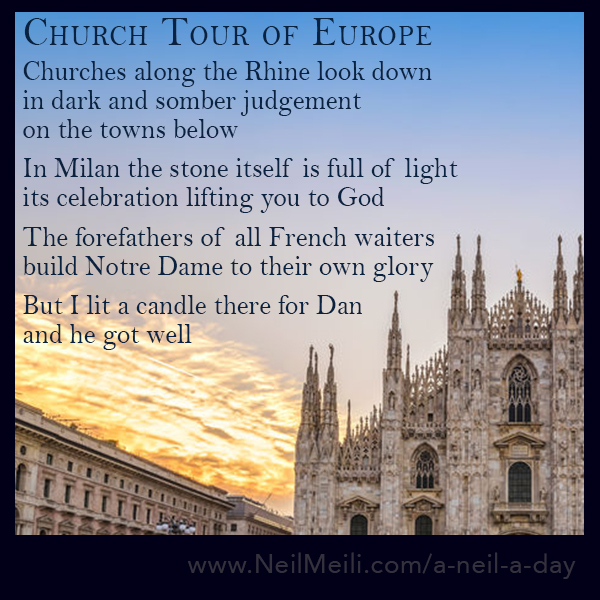 Churches along the Rhine look down in dark and somber judgement on the towns below  In Milan the stone itself is full of light its celebration lifting you to God  The forefathers of all French waiters built Notre Dame to their own glory  But I lit a candle there for Dan and he got well