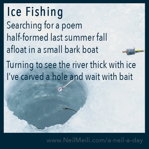 Searching for a poem half-formed last summer fall afloat in a small bark boat  Turning to see the river thick with ice I've carved a hole and wait with bait