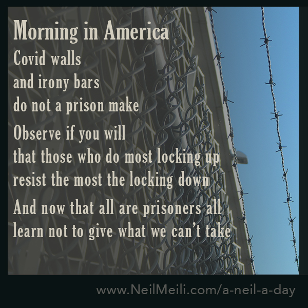 Covid walls  and irony bars  do not a prison make  Observe if you will that those who do most locking up resist the most the locking down  And now that all are prisoners all learn not to give what we can't take