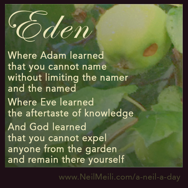 Where Adam learned that you cannot name without limiting the namer and the named  Where Eve learned the aftertaste of knowledge  And God learned that you cannot expel anyone from the garden and remain there yourself