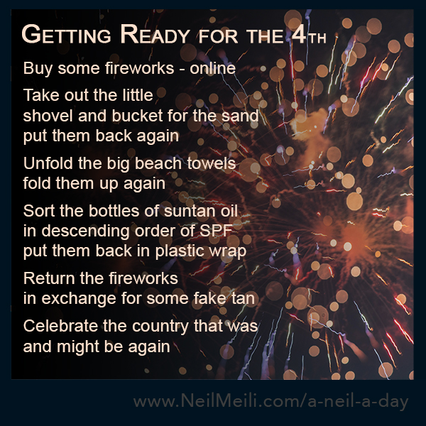 Buy some fireworks - online  Take out the little shovel and bucket for the sand put them back again  Unfold the big beach towels fold them up again  Sort the bottles of suntan oil in descending order of SPF put them back in plastic wrap  Return the fireworks in exchange for some fake tan  Celebrate the country that was and might be again