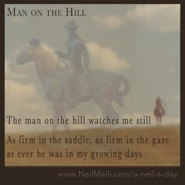 The man on the hill watches me still  As firm in the saddle, as firm in the gaze as ever he was in my growing days