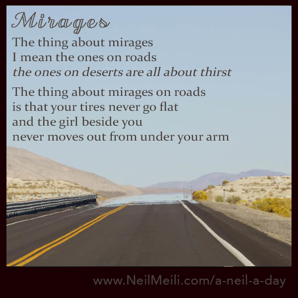 The thing about mirages  I mean the ones on roads the ones on deserts are all about thirst  The thing about mirages on roads  is that your tires never go flat and the girl beside you  never moves out from under your arm