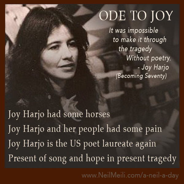 Joy Harjo had some horses  Joy Harjo and her people had some pain  Joy Harjo is the US poet laureate again  Present of song and hope in present tragedy