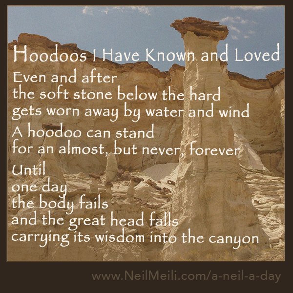 Even and after the soft stone below the hard gets worn away by water and wind  A hoodoo can stand for an almost, but never, forever  Until one day the body fails and the great head falls carrying its wisdom into the canyon