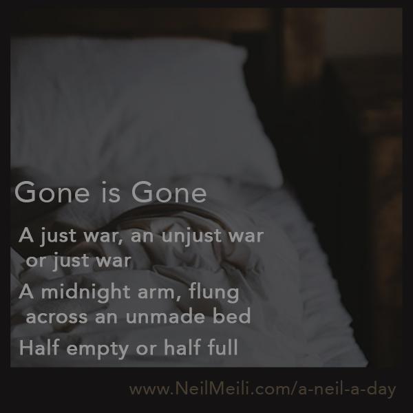 A just war, an unjust war, or just war A midnight arm, flung across an unmade bed Half empty or half full