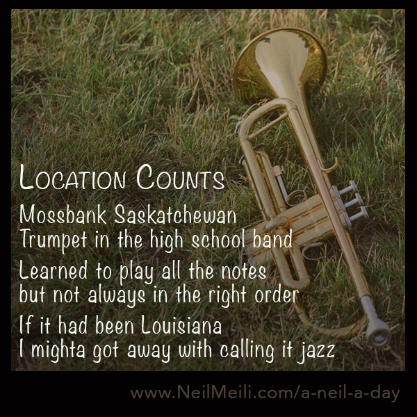 Mossbank Saskatchewan Trumpet in the high school band  Learned to play all the notes  but not always in the right order  If it had been Louisiana  I mighta got away with calling it jazz