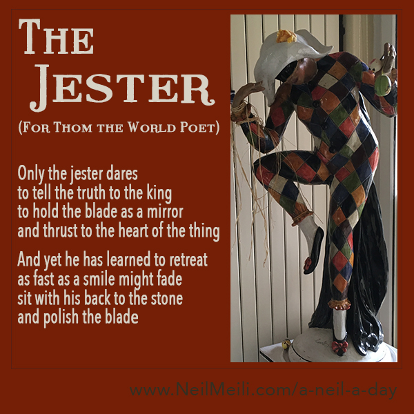 Only the jester dares to tell the truth to the king to hold the blade as a mirror and thrust to the heart of the thing  And yet he has learned to retreat as fast as a smile might fade sit with his back to the stone and polish the blade