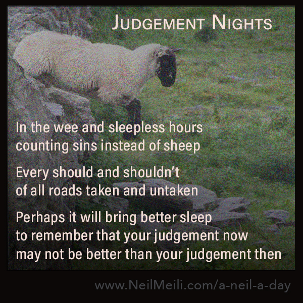 In the wee and sleepless hours counting sins instead of sheep  Every should and shouldn't of all roads taken and untaken  Perhaps it will bring better sleep to remember that your judgement now may not be better than your judgement then