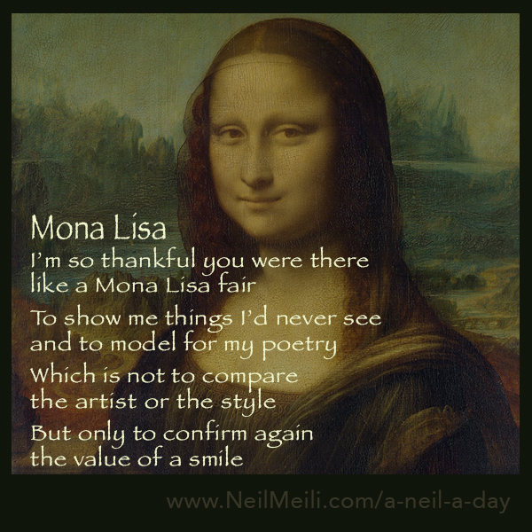I'm so thankful you were there like a Mona Lisa fair  To show me things I'd never see and to model for my poetry  Which is not to compare the artist or the style  But only to confirm again the value of a smile
