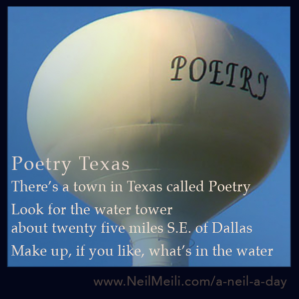 There's a town in Texas called Poetry  Look for the water tower about twenty five miles S.E of Dallas Make up, if you like, what's in the water