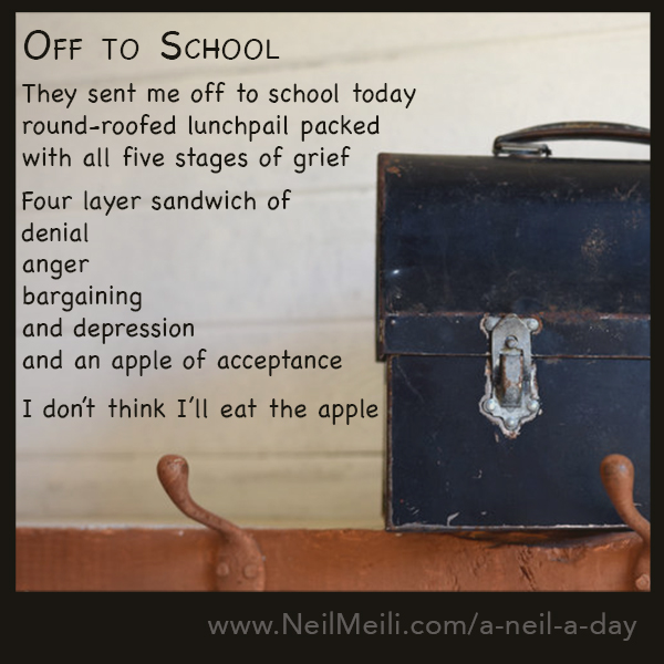 They sent me off to school today round-roofed lunchpail packed with all five stages of grief  Four layer sandwich of  denial anger bargaining and depression and an apple of acceptance  I don't think I'll eat the apple